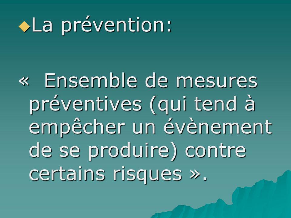 La prévention: « Ensemble de mesures préventives (qui tend à empêcher un évènement de se produire) contre certains risques ».