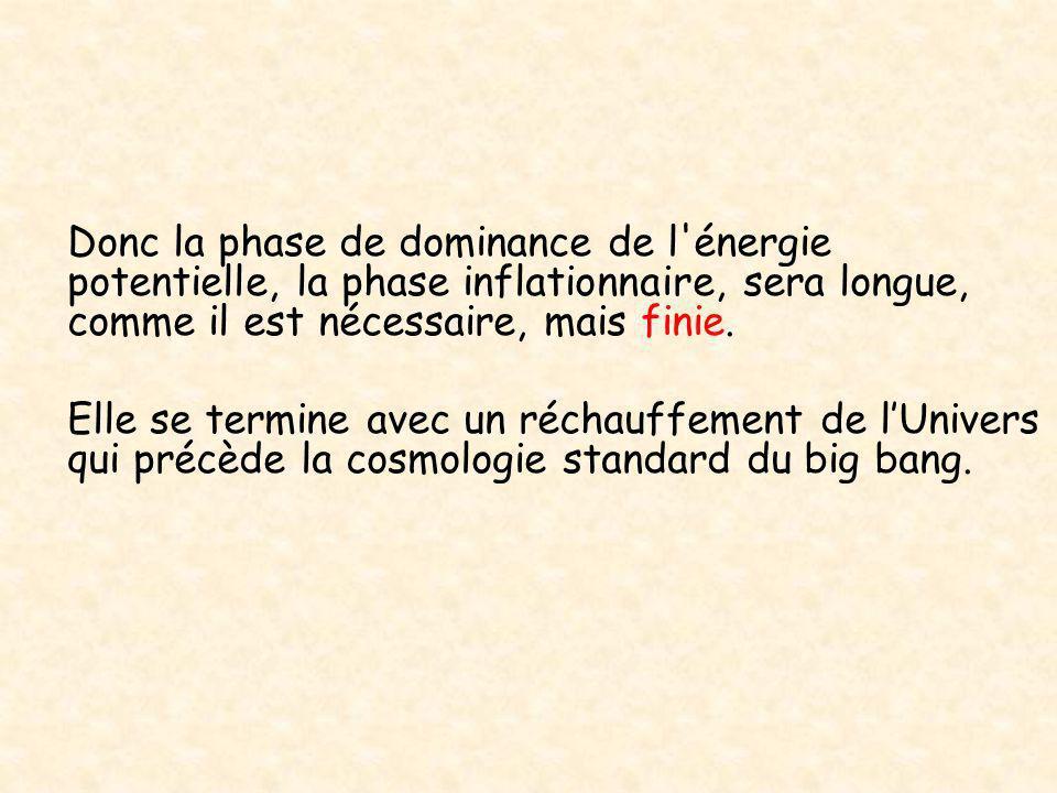 Donc la phase de dominance de l énergie potentielle, la phase inflationnaire, sera longue, comme il est nécessaire, mais finie.