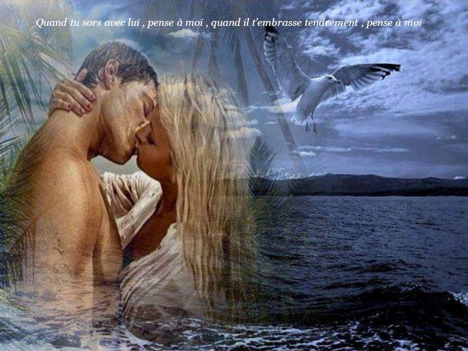 Quand tu sors avec lui , pense à moi , quand il t'embrasse tendrement , pense à moi