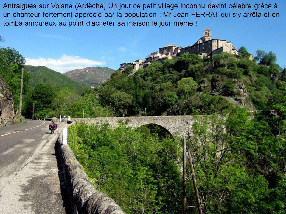 Antraigues sur Volane (Ardèche) Un jour ce petit village inconnu devint célèbre grâce à un chanteur fortement apprécié par la population : Mr Jean FERRAT qui s'y arrêta et en tomba amoureux au point d'acheter sa maison le jour même !