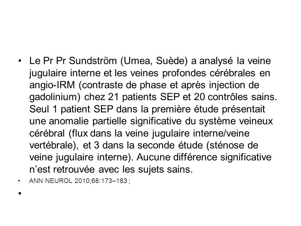 Le Pr Pr Sundström (Umea, Suède) a analysé la veine jugulaire interne et les veines profondes cérébrales en angio-IRM (contraste de phase et après injection de gadolinium) chez 21 patients SEP et 20 contrôles sains. Seul 1 patient SEP dans la première étude présentait une anomalie partielle significative du système veineux cérébral (flux dans la veine jugulaire interne/veine vertébrale), et 3 dans la seconde étude (sténose de veine jugulaire interne). Aucune différence significative n'est retrouvée avec les sujets sains.