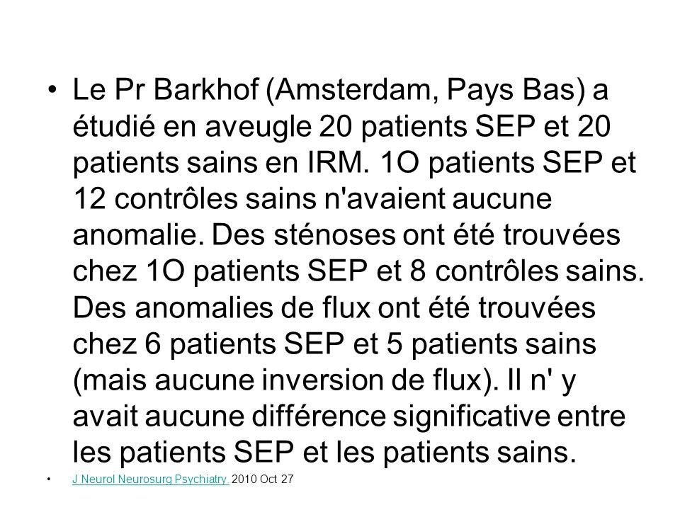 Le Pr Barkhof (Amsterdam, Pays Bas) a étudié en aveugle 20 patients SEP et 20 patients sains en IRM. 1O patients SEP et 12 contrôles sains n avaient aucune anomalie. Des sténoses ont été trouvées chez 1O patients SEP et 8 contrôles sains. Des anomalies de flux ont été trouvées chez 6 patients SEP et 5 patients sains (mais aucune inversion de flux). Il n y avait aucune différence significative entre les patients SEP et les patients sains.
