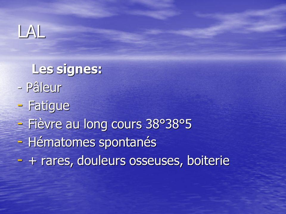 LAL Les signes: - Pâleur Fatigue Fièvre au long cours 38°38°5
