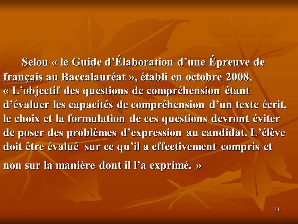 Selon « le Guide d'Élaboration d'une Épreuve de français au Baccalauréat », établi en octobre 2008, « L'objectif des questions de compréhension étant d'évaluer les capacités de compréhension d'un texte écrit, le choix et la formulation de ces questions devront éviter de poser des problèmes d'expression au candidat.