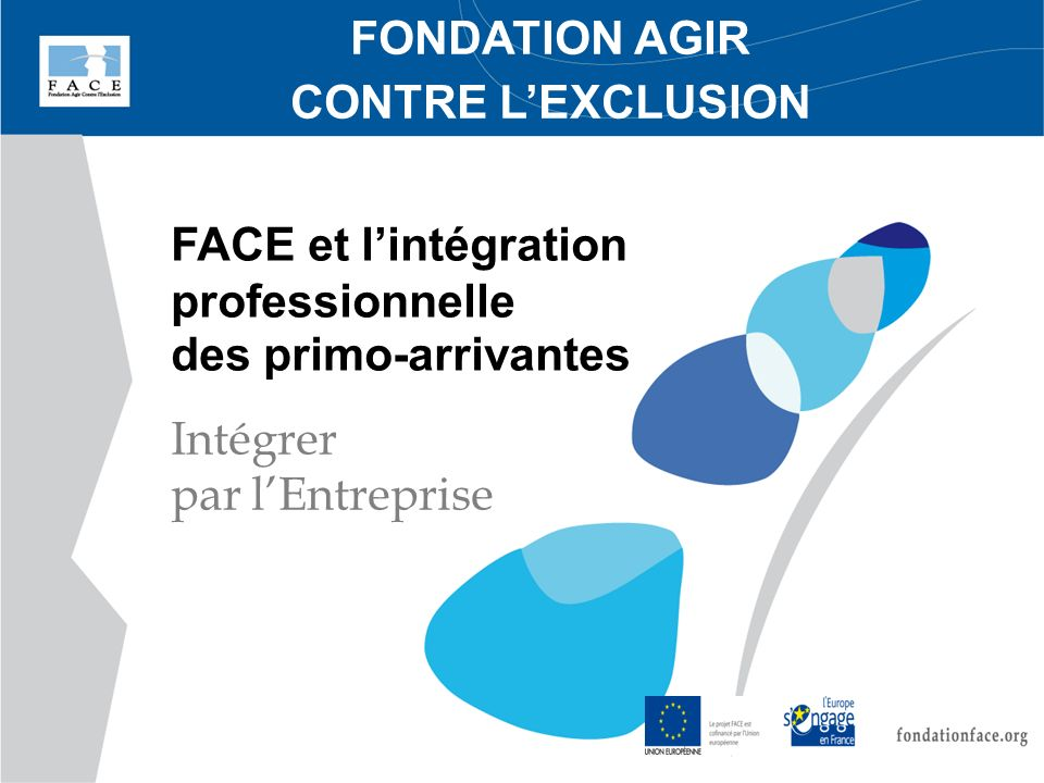 FONDATION AGIR CONTRE L'EXCLUSION. FACE et l'intégration professionnelle des primo-arrivantes.