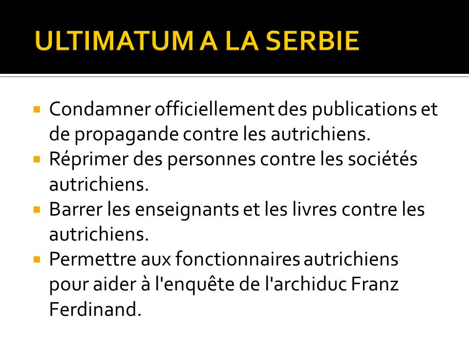 ULTIMATUM A LA SERBIE Condamner officiellement des publications et de propagande contre les autrichiens.