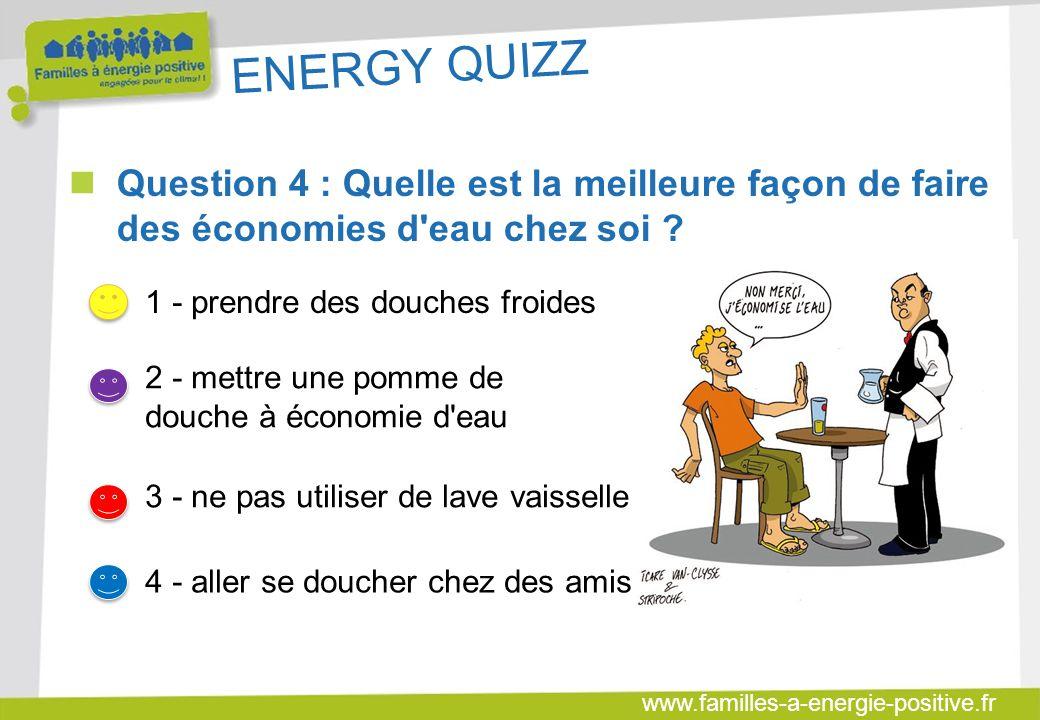 ENERGY QUIZZ Question 4 : Quelle est la meilleure façon de faire des économies d eau chez soi 1 - prendre des douches froides.