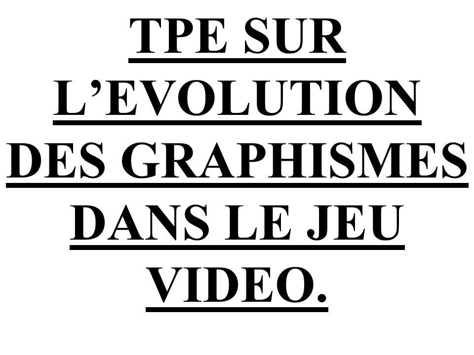 TPE SUR L'EVOLUTION DES GRAPHISMES DANS LE JEU VIDEO.