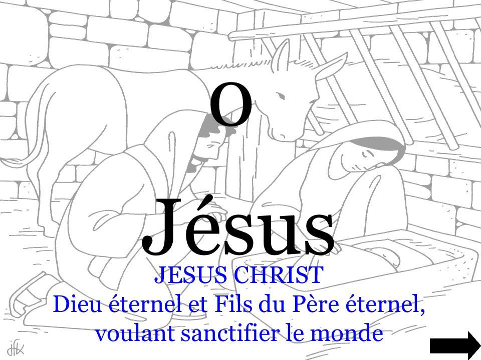 Jésus JESUS CHRIST Dieu éternel et Fils du Père éternel, voulant sanctifier le monde