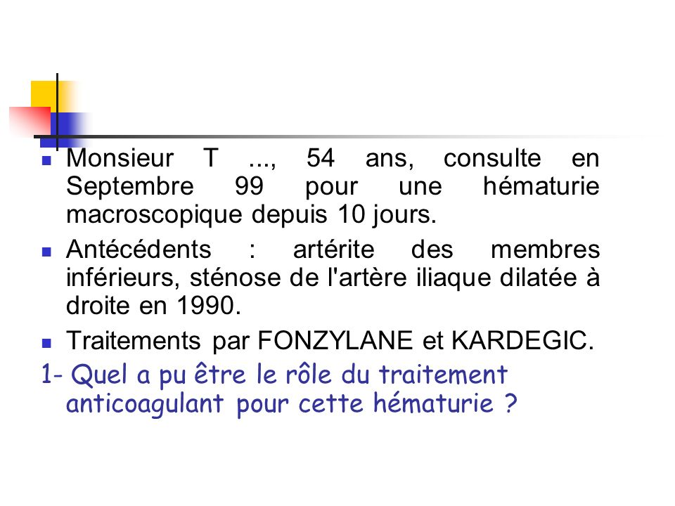 Monsieur T ..., 54 ans, consulte en Septembre 99 pour une hématurie macroscopique depuis 10 jours.