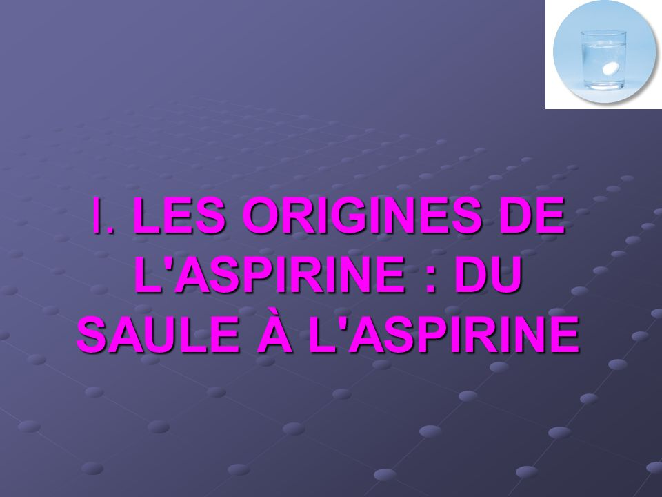 I. LES ORIGINES DE L ASPIRINE : DU SAULE À L ASPIRINE