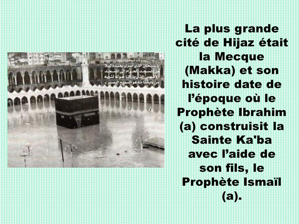 La plus grande cité de Hijaz était la Mecque (Makka) et son histoire date de l'époque où le Prophète Ibrahim (a) construisit la Sainte Ka ba avec l'aide de son fils, le Prophète Ismaïl (a).
