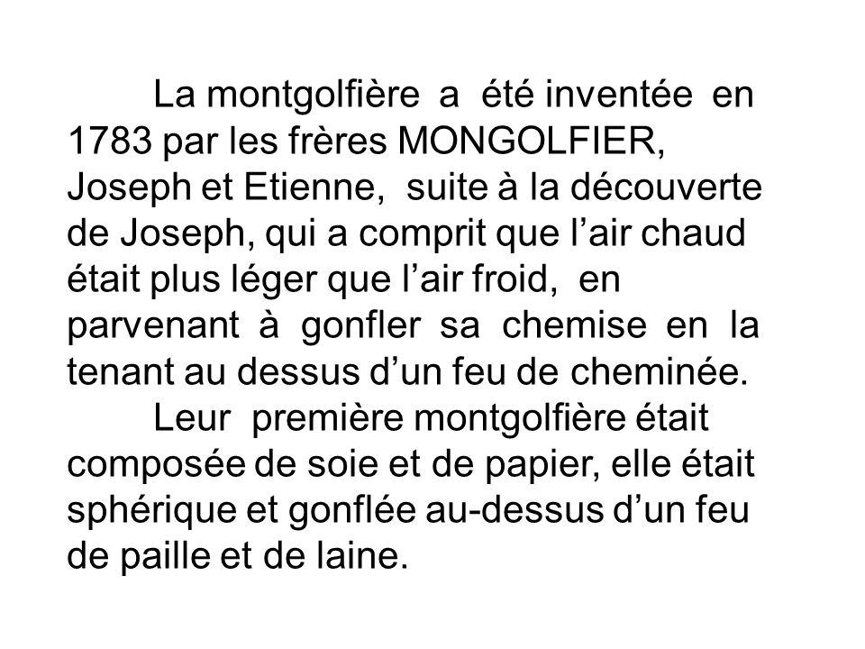 La montgolfière a été inventée en 1783 par les frères MONGOLFIER, Joseph et Etienne, suite à la découverte de Joseph, qui a comprit que l'air chaud était plus léger que l'air froid, en parvenant à gonfler sa chemise en la tenant au dessus d'un feu de cheminée.