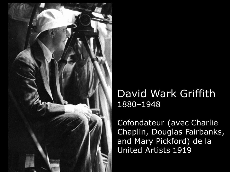 David Wark Griffith 1880–1948 Cofondateur (avec Charlie Chaplin, Douglas Fairbanks, and Mary Pickford) de la United Artists 1919.