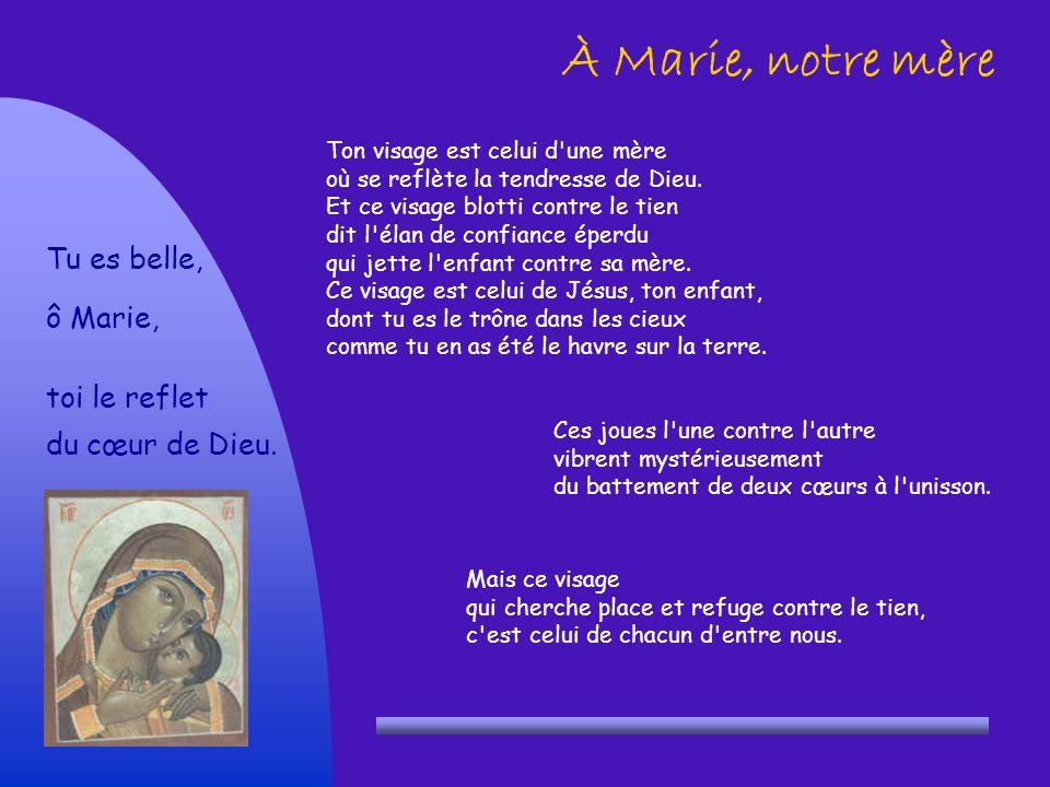 À Marie, notre mère Tu es belle, ô Marie, toi le reflet