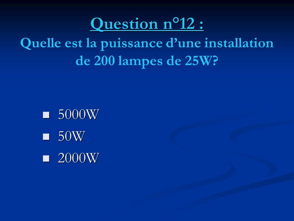 Question n°12 : Quelle est la puissance d'une installation de 200 lampes de 25W