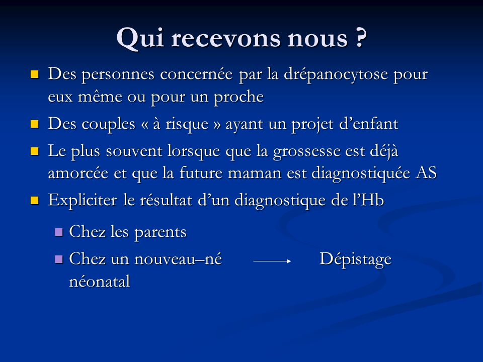 Qui recevons nous Des personnes concernée par la drépanocytose pour eux même ou pour un proche. Des couples « à risque » ayant un projet d'enfant.