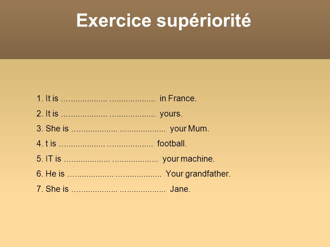 Exercice supériorité1. It is .................... .................... in France. 2. It is .................... .................... yours.