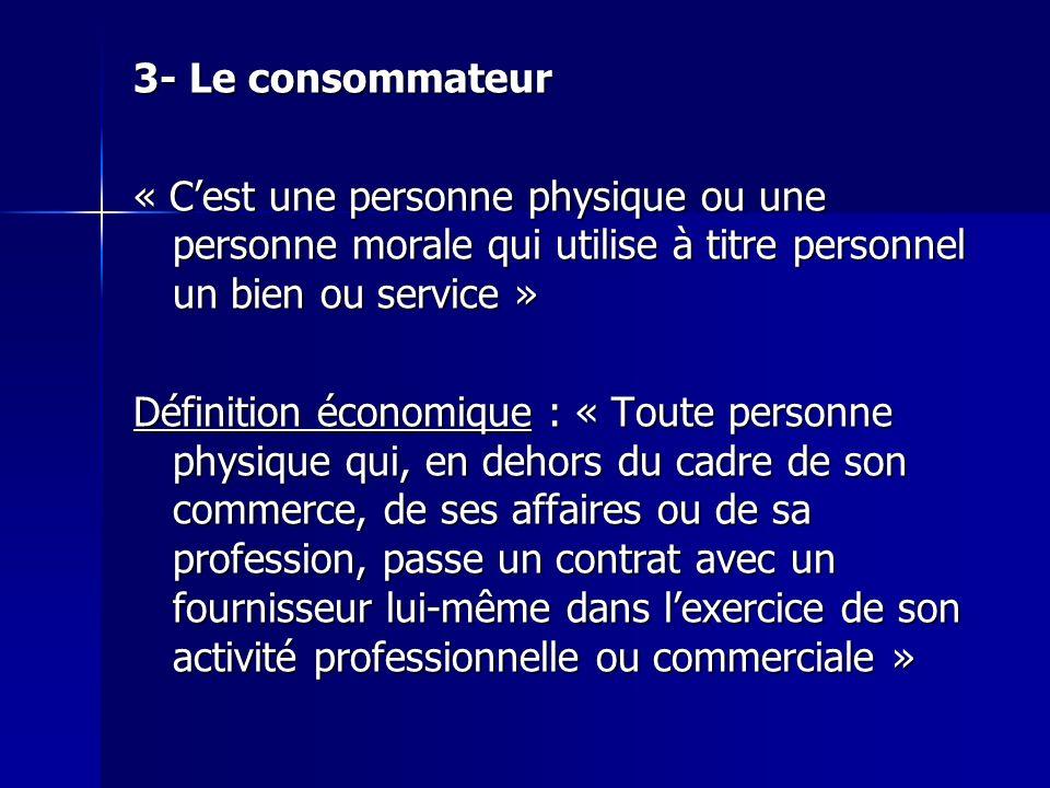 3- Le consommateur « C'est une personne physique ou une personne morale qui utilise à titre personnel un bien ou service »