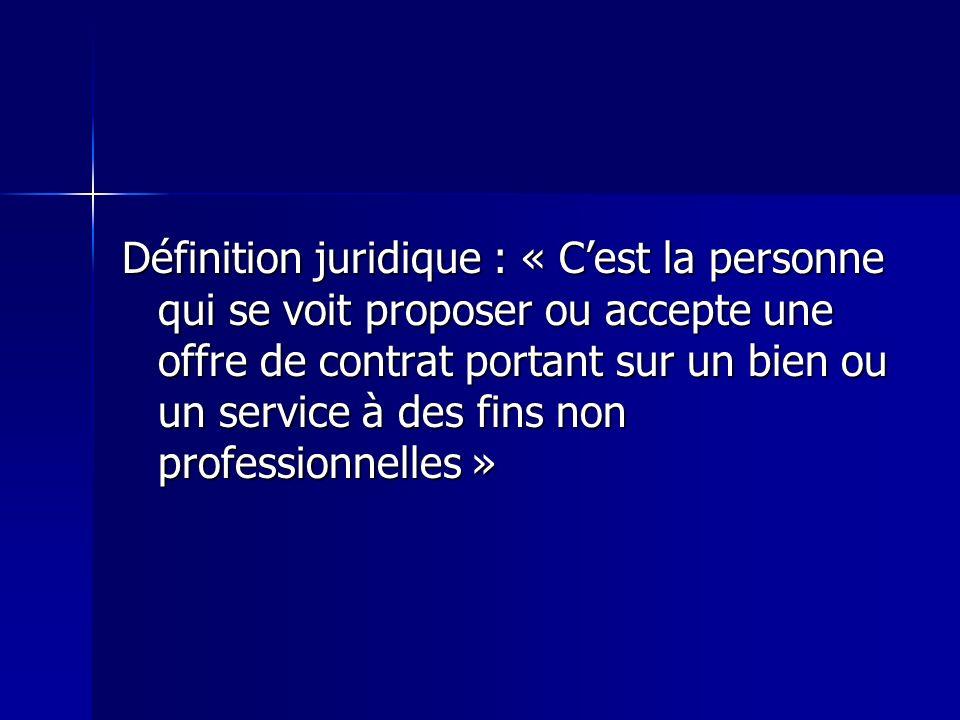 Définition juridique : « C'est la personne qui se voit proposer ou accepte une offre de contrat portant sur un bien ou un service à des fins non professionnelles »