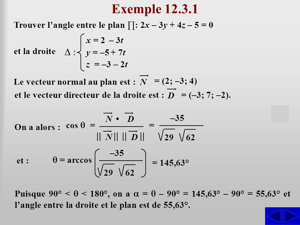Exemple 12.3.1 Trouver l'angle entre le plan ∏: 2x – 3y + 4z – 5 = 0. et la droite. x = 2 – 3t. y = –5 + 7t.