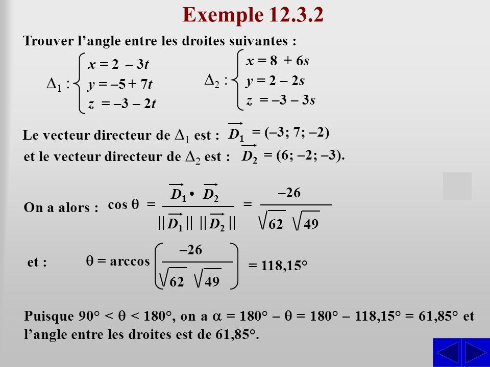 Exemple 12.3.2 Trouver l'angle entre les droites suivantes : x = 8 + 6s. y = 2 – 2s. z = –3 – 3s.