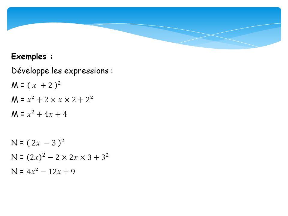 Exemples : Développe les expressions : M = 𝑥 +2 ². M = 𝑥²+2×𝑥×2+2². M = 𝑥²+4𝑥+4. N = 2𝑥 −3 ².