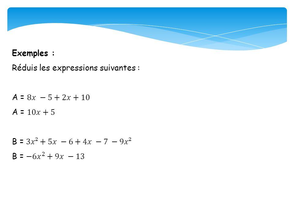 Exemples : Réduis les expressions suivantes : A = 8𝑥 −5+2𝑥+10. A = 10𝑥+5. B = 3𝑥²+5𝑥 −6+4𝑥 −7 −9𝑥².