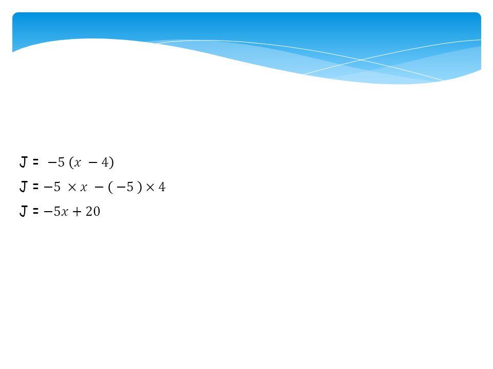 J = −5 𝑥 −4 J = −5 ×𝑥 − −5 ×4 J = −5𝑥+20