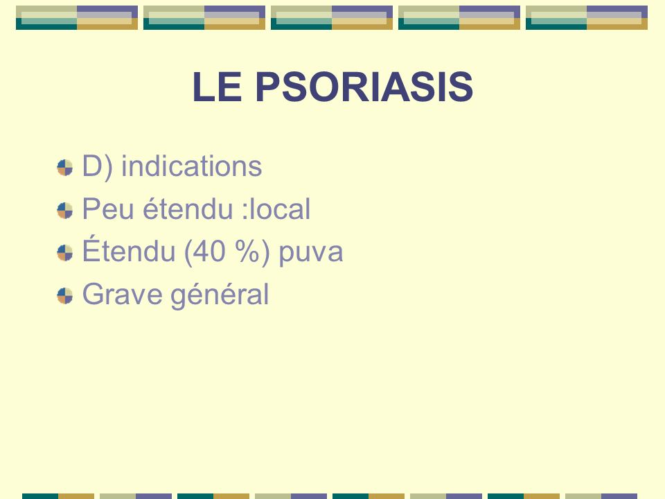 LE PSORIASIS D) indications Peu étendu :local Étendu (40 %) puva