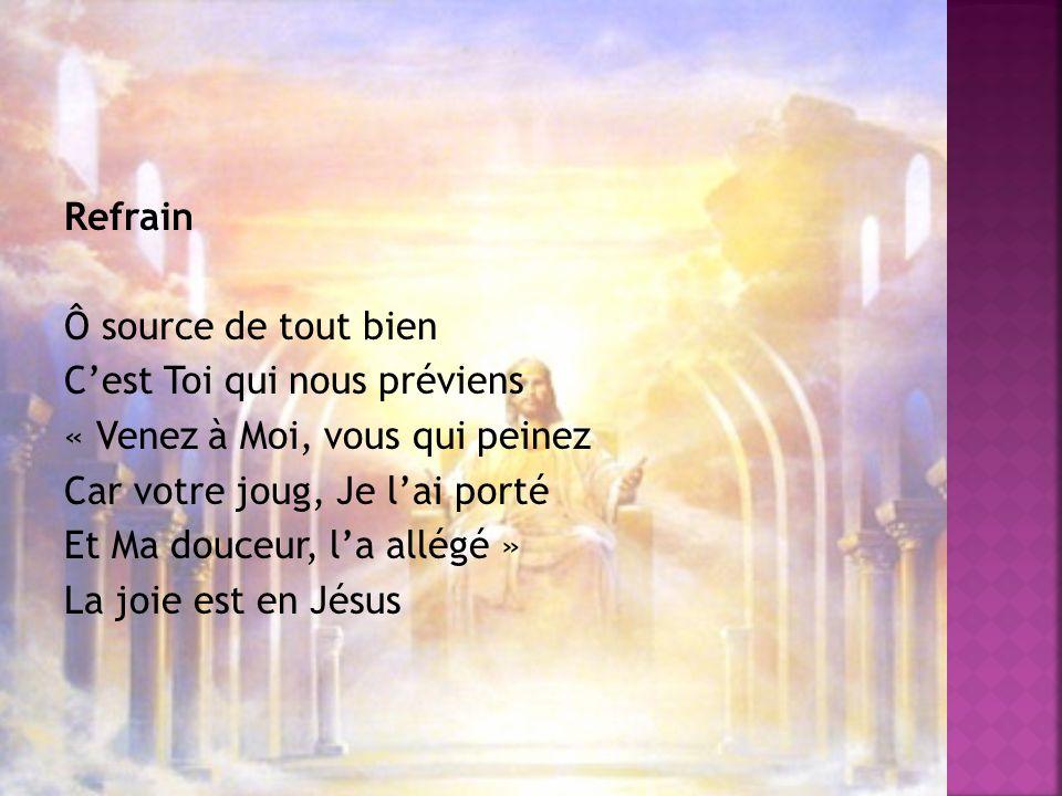 Refrain Ô source de tout bien C'est Toi qui nous préviens « Venez à Moi, vous qui peinez Car votre joug, Je l'ai porté Et Ma douceur, l'a allégé » La joie est en Jésus