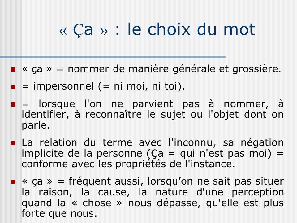 « Ça » : le choix du mot « ça » = nommer de manière générale et grossière. = impersonnel (= ni moi, ni toi).