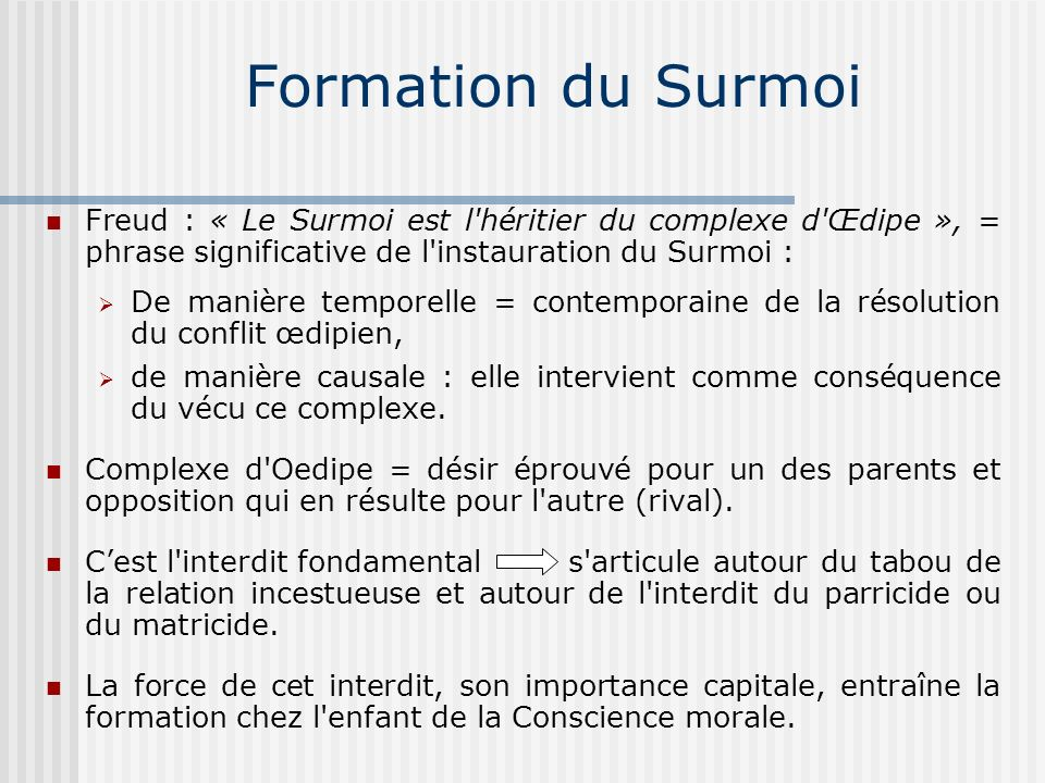 Formation du Surmoi Freud : « Le Surmoi est l héritier du complexe d Œdipe », = phrase significative de l instauration du Surmoi :