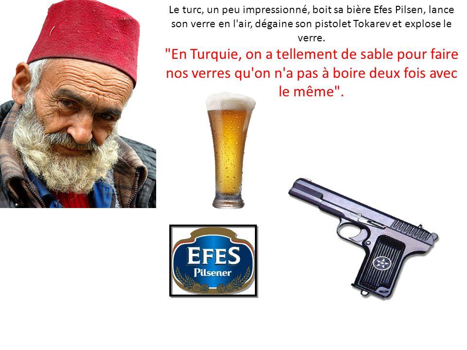 Le turc, un peu impressionné, boit sa bière Efes Pilsen, lance son verre en l air, dégaine son pistolet Tokarev et explose le verre.