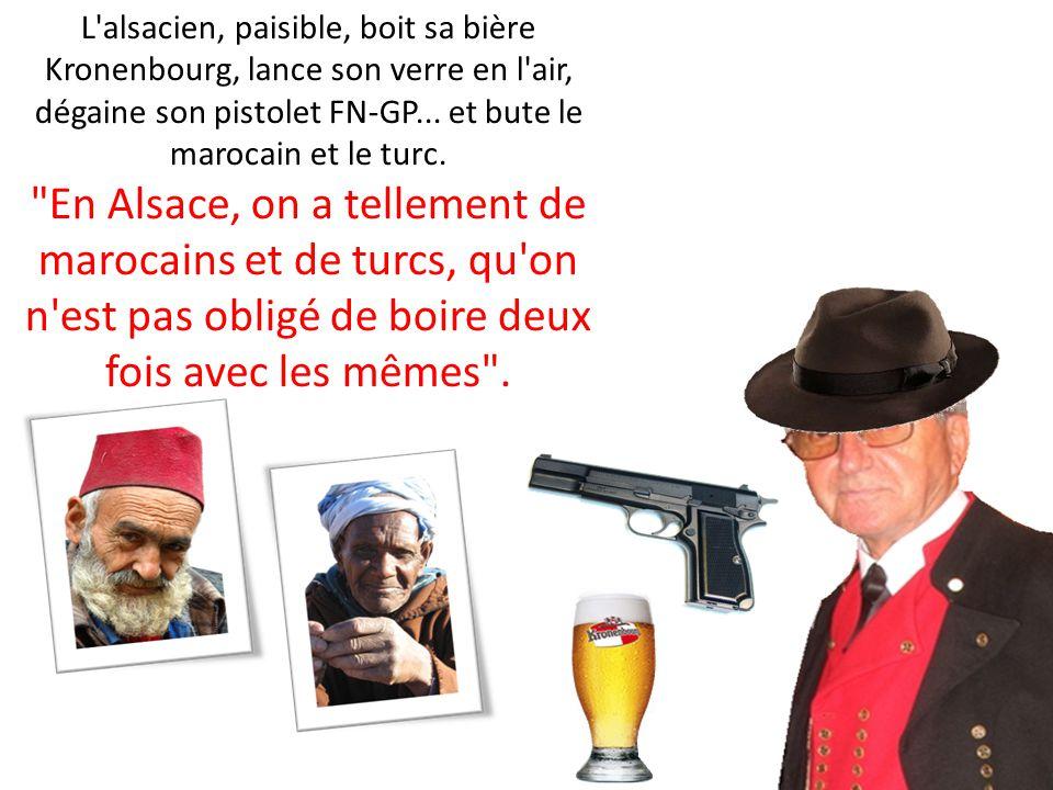 L alsacien, paisible, boit sa bière Kronenbourg, lance son verre en l air, dégaine son pistolet FN-GP... et bute le marocain et le turc.