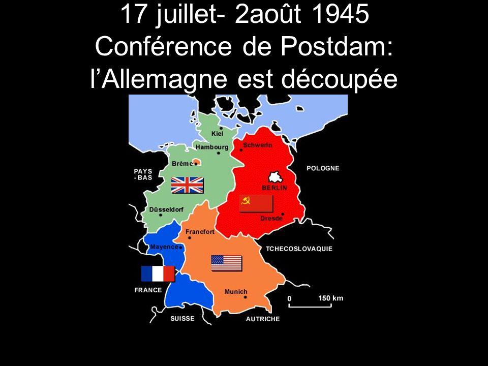 17 juillet- 2août 1945 Conférence de Postdam: l'Allemagne est découpée