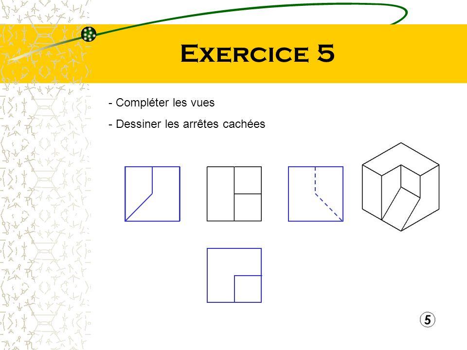 Exercice 5 Compléter les vues Dessiner les arrêtes cachées