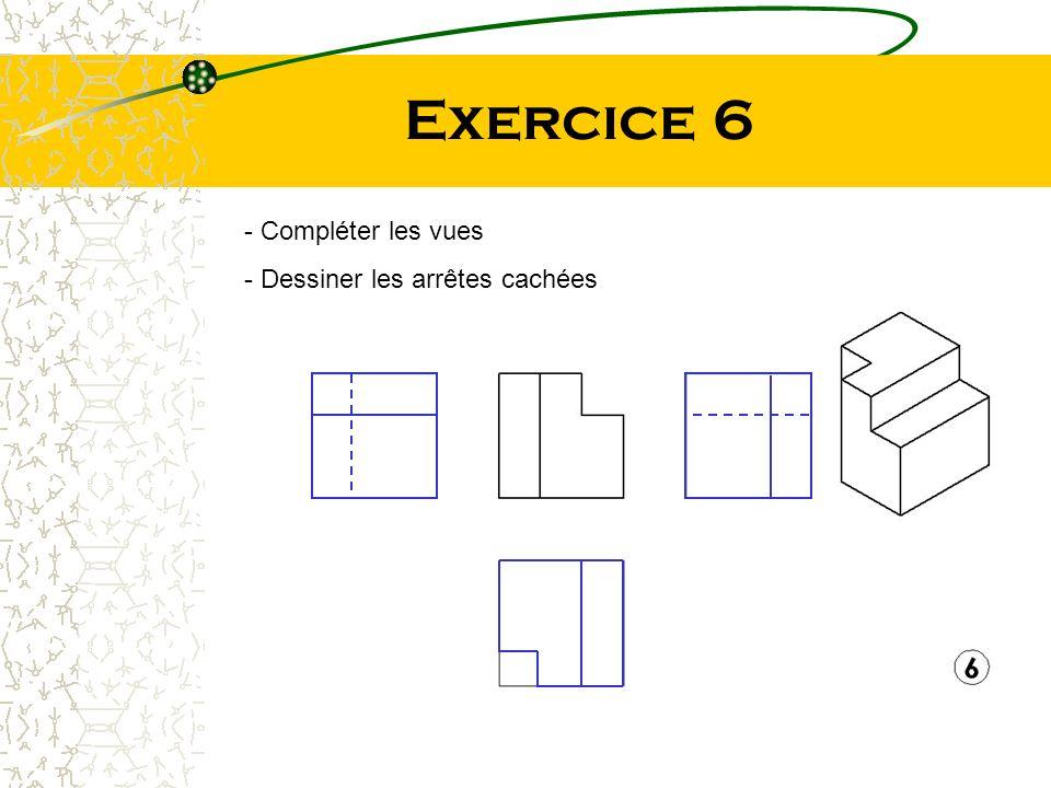 Exercice 6 Compléter les vues Dessiner les arrêtes cachées