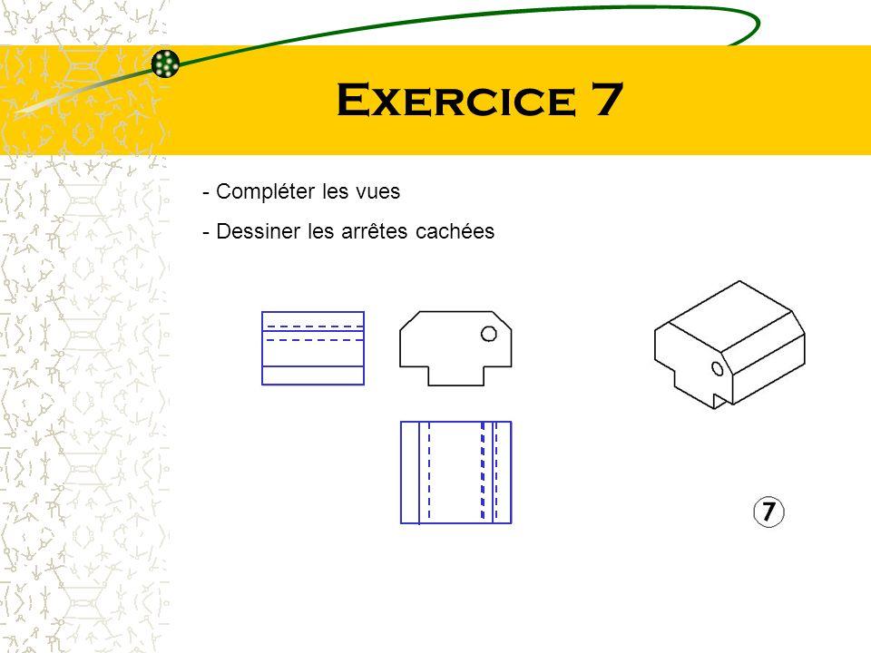 Exercice 7 Compléter les vues Dessiner les arrêtes cachées