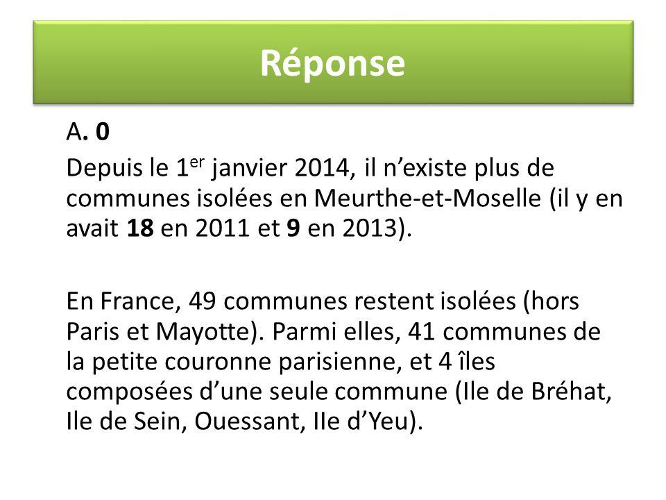 Réponse A. 0. Depuis le 1er janvier 2014, il n'existe plus de communes isolées en Meurthe-et-Moselle (il y en avait 18 en 2011 et 9 en 2013).