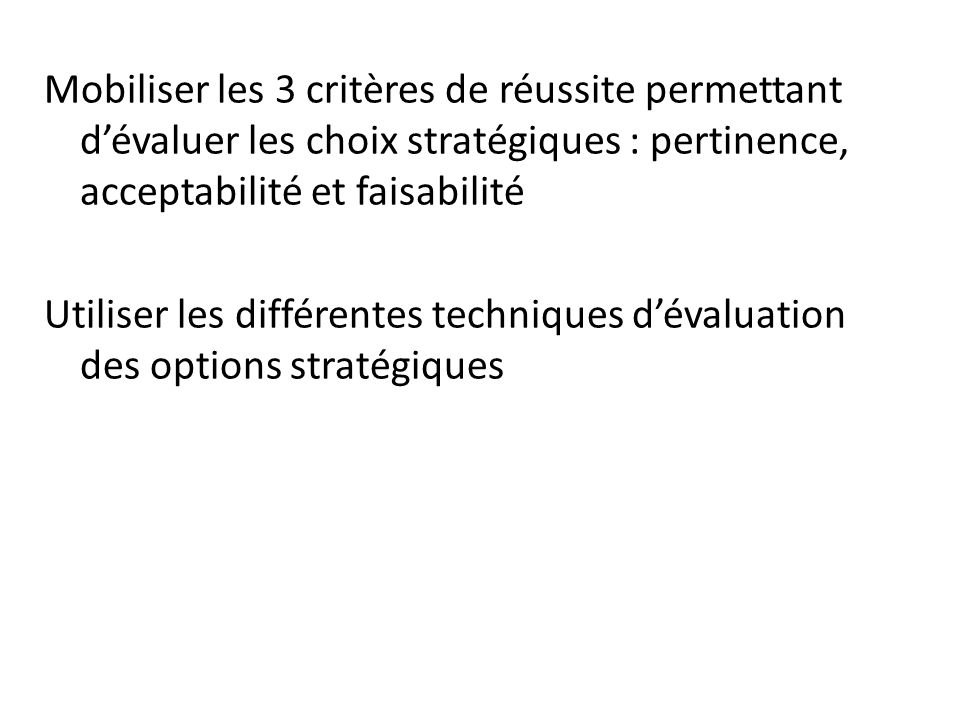 Mobiliser les 3 critères de réussite permettant d'évaluer les choix stratégiques : pertinence, acceptabilité et faisabilité Utiliser les différentes techniques d'évaluation des options stratégiques