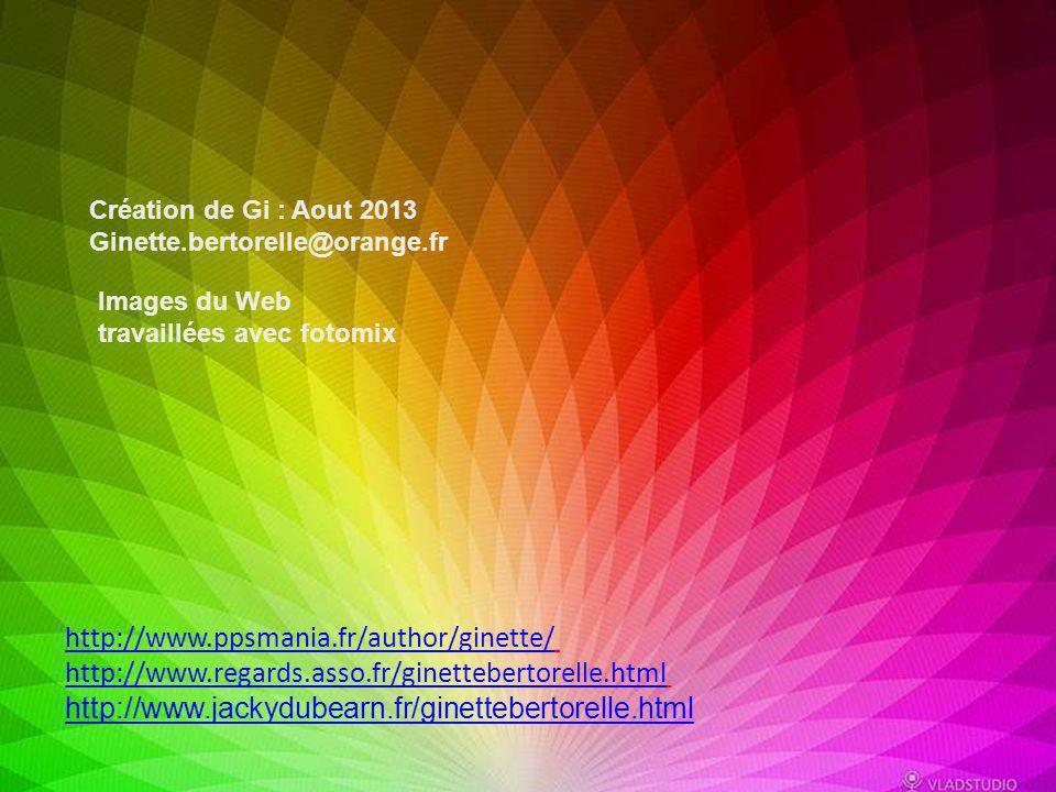 Création de Gi : Aout 2013 Ginette.bertorelle@orange.fr. Images du Web travaillées avec fotomix. http://www.ppsmania.fr/author/ginette/