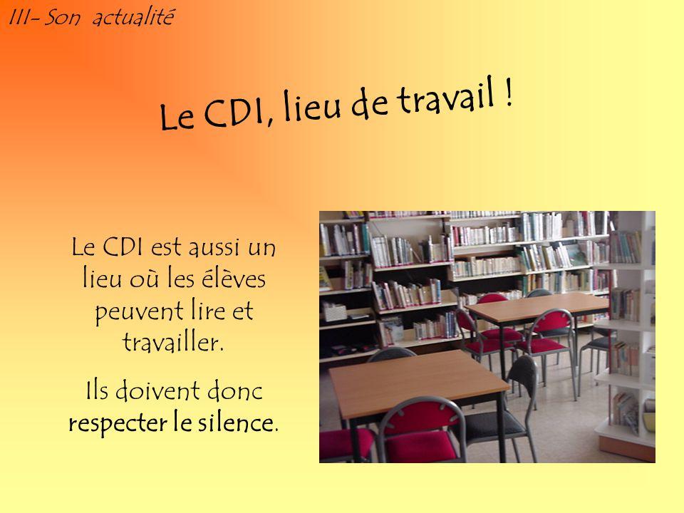 III- Son actualitéLe CDI, lieu de travail ! Le CDI est aussi un lieu où les élèves peuvent lire et travailler.