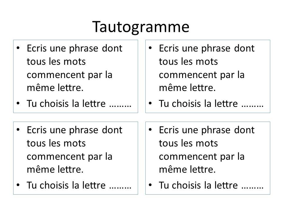Tautogramme Ecris une phrase dont tous les mots commencent par la même lettre. Tu choisis la lettre ………