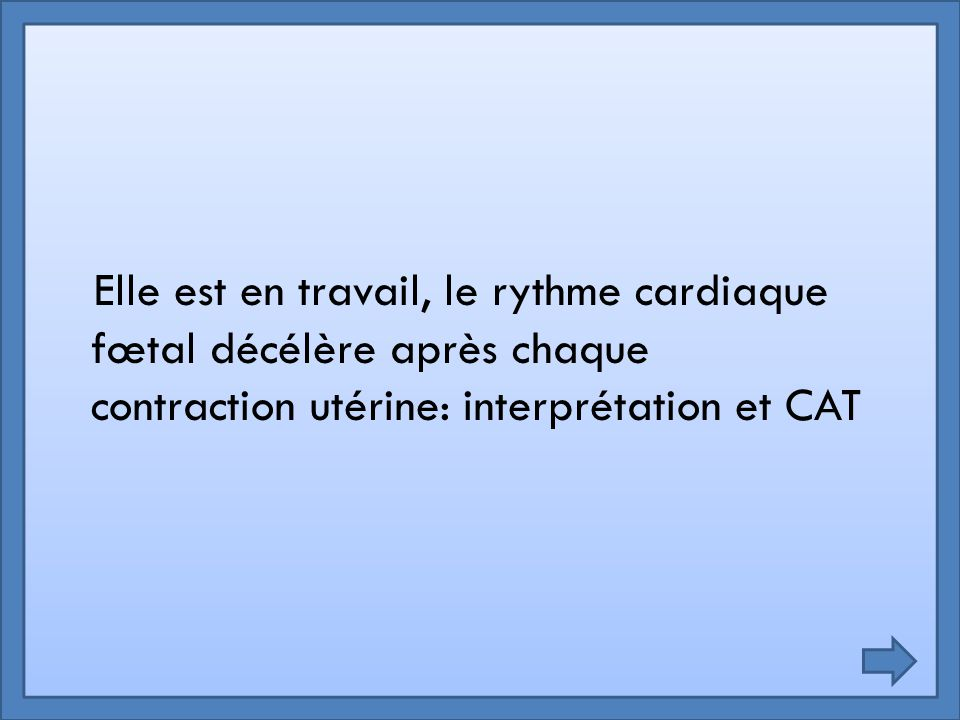 Elle est en travail, le rythme cardiaque fœtal décélère après chaque contraction utérine: interprétation et CAT