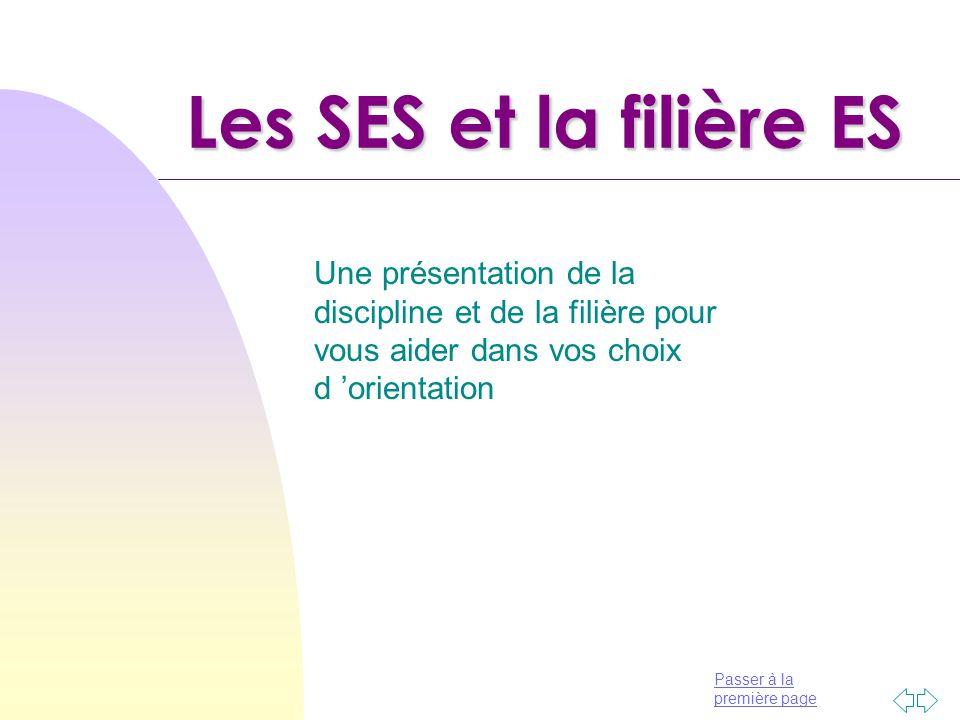 Les SES et la filière ES Une présentation de la discipline et de la filière pour vous aider dans vos choix d 'orientation.