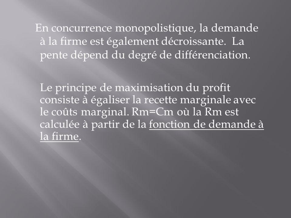 En concurrence monopolistique, la demande à la firme est également décroissante. La pente dépend du degré de différenciation.