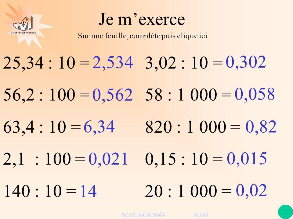Je m'exerce Sur une feuille, complète puis clique ici. 25,34 : 10 = 56,2 : 100 = 63,4 : 10 = 2,1 : 100 =