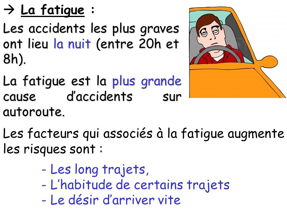  La fatigue : Les accidents les plus graves ont lieu la nuit (entre 20h et 8h). La fatigue est la plus grande cause d'accidents sur autoroute.