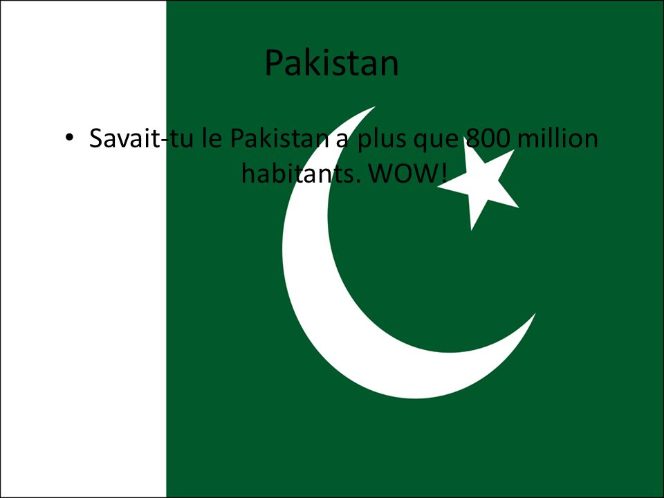 Savait-tu le Pakistan a plus que 800 million habitants. WOW!